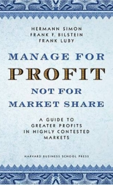 Manage for Profit not for Market Share: A Guide to Greater Profits in Highly Contested Markets
